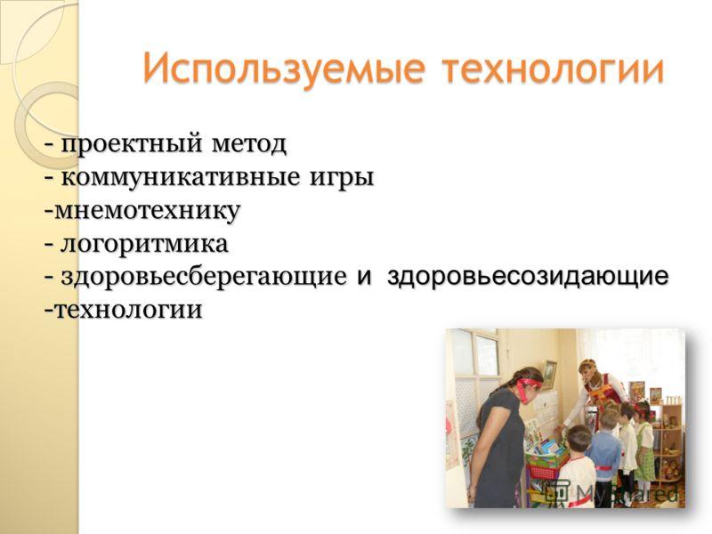Используемые технологии - проектный метод - коммуникативные игры -мнемотехнику - логоритмика - здоровьесберегающие и здоровьесозидающие -технологии
