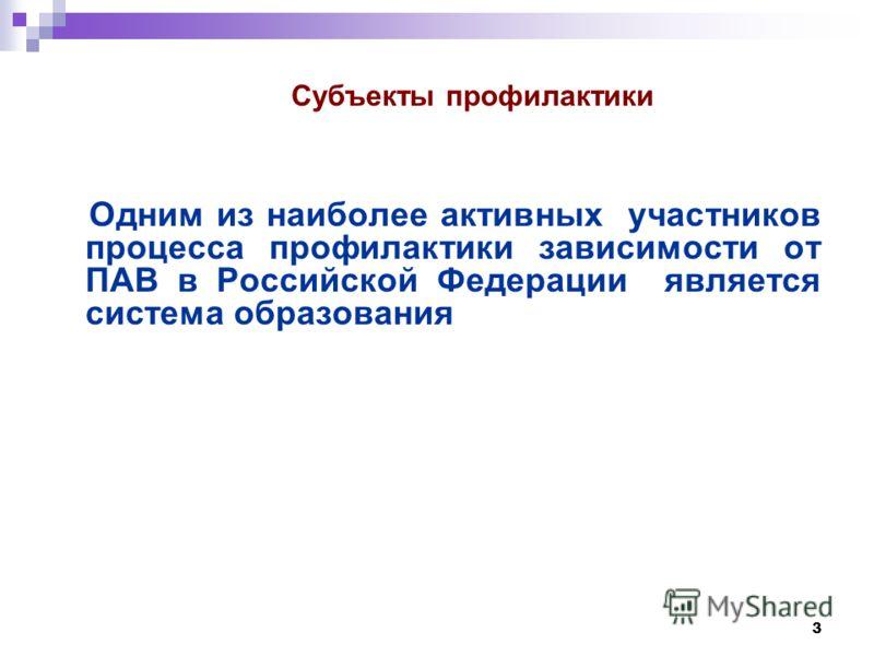3 Одним из наиболее активных участников процесса профилактики зависимости от ПАВ в Российской Федерации является система образования Субъекты профилактики