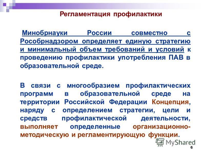 6 Минобрнауки России совместно с Рособрнадзором определяет единую стратегию и минимальный объем требований и условий к проведению профилактики употребления ПАВ в образовательной среде. В связи с многообразием профилактических программ в образовательн