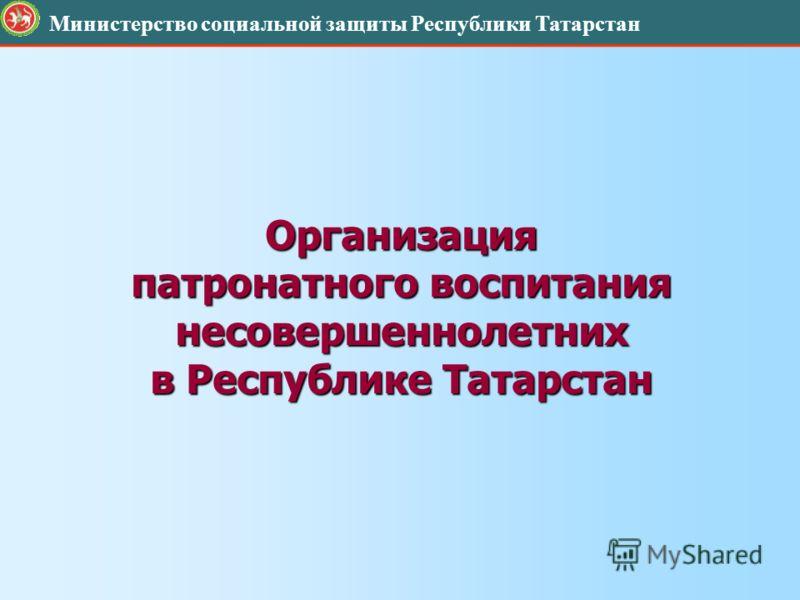 Организация патронатного воспитания несовершеннолетних в Республике Татарстан Министерство социальной защиты Республики Татарстан
