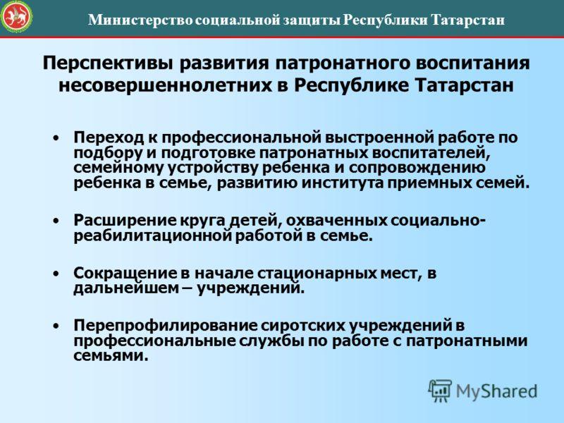 Перспективы развития патронатного воспитания несовершеннолетних в Республике Татарстан Переход к профессиональной выстроенной работе по подбору и подготовке патронатных воспитателей, семейному устройству ребенка и сопровождению ребенка в семье, разви