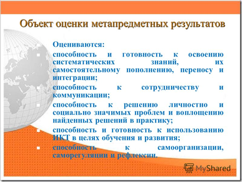 Объект оценки метапредметных результатов Оцениваются: способность и готовность к освоению систематических знаний, их самостоятельному пополнению, переносу и интеграции; способность к сотрудничеству и коммуникации; способность к решению личностно и со