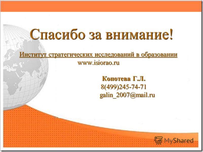 Спасибо за внимание! Институт стратегических исследований в образовании www.isiorao.ru Копотева Г.Л. Копотева Г.Л. 8(499)245-74-71 8(499)245-74-71 galin_2007@mail.ru galin_2007@mail.ru