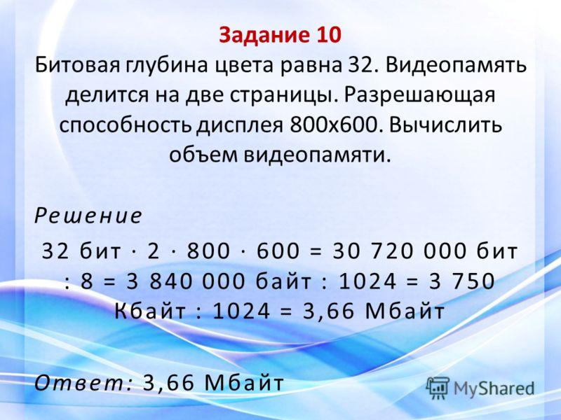 Задание 10 Битовая глубина цвета равна 32. Видеопамять делится на две страницы. Разрешающая способность дисплея 800x600. Вычислить объем видеопамяти. Решение 32 бит 2 800 600 = 30 720 000 бит : 8 = 3 840 000 байт : 1024 = 3 750 Кбайт : 1024 = 3,66 Мб