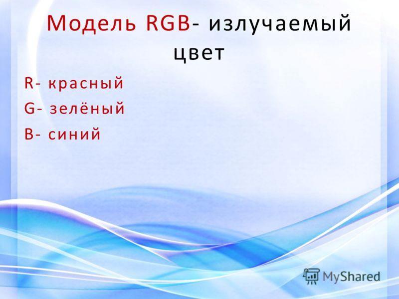 Модель RGB- излучаемый цвет R- красный G- зелёный B- синий