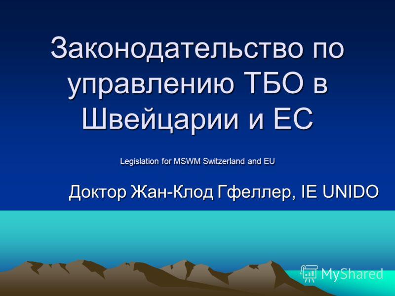 Законодательство по управлению ТБО в Швейцарии и ЕС Legislation for MSWM Switzerland and EU Доктор Жан-Клод Гфеллер, IE UNIDO