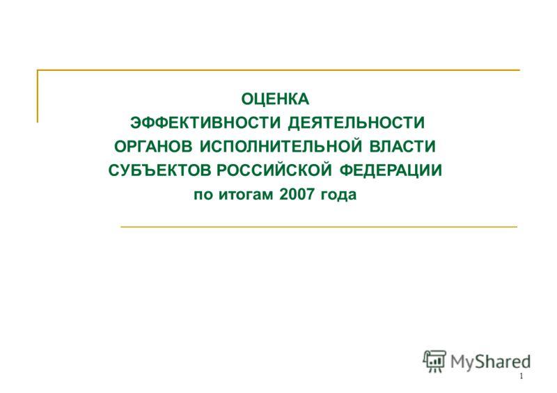 1 ОЦЕНКА ЭФФЕКТИВНОСТИ ДЕЯТЕЛЬНОСТИ ОРГАНОВ ИСПОЛНИТЕЛЬНОЙ ВЛАСТИ СУБЪЕКТОВ РОССИЙСКОЙ ФЕДЕРАЦИИ по итогам 2007 года