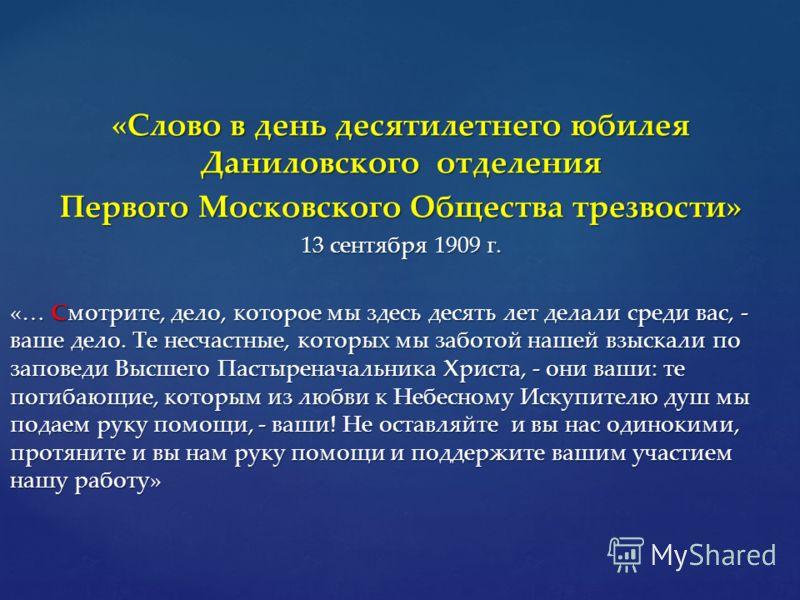 «Слово в день десятилетнего юбилея Даниловского отделения Первого Московского Общества трезвости» 13 сентября 1909 г. «… Смотрите, дело, которое мы здесь десять лет делали среди вас, - ваше дело. Те несчастные, которых мы заботой нашей взыскали по за