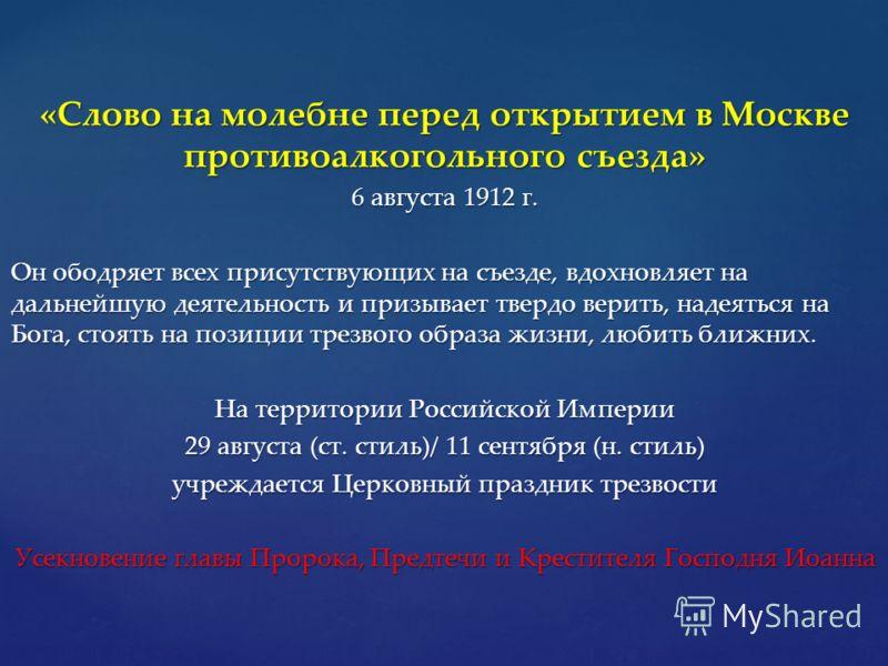«Слово на молебне перед открытием в Москве противоалкогольного съезда» 6 августа 1912 г. Он ободряет всех присутствующих на съезде, вдохновляет на дальнейшую деятельность и призывает твердо верить, надеяться на Бога, стоять на позиции трезвого образа