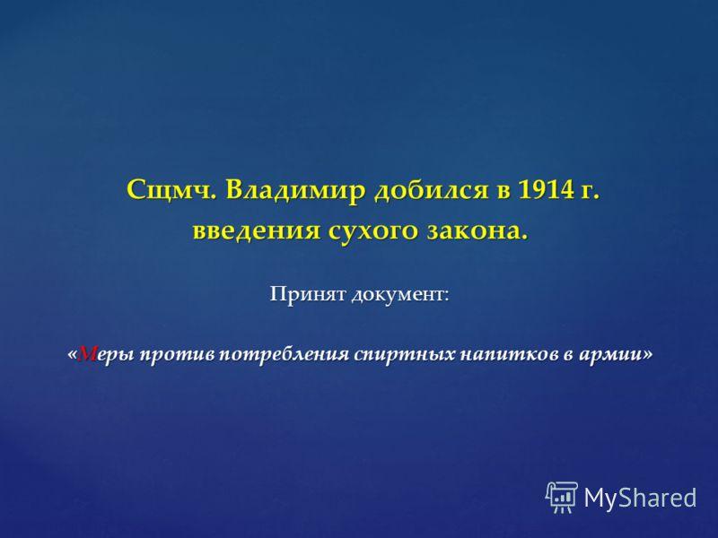 Сщмч. Владимир добился в 1914 г. Сщмч. Владимир добился в 1914 г. введения сухого закона. Принят документ: «Меры против потребления спиртных напитков в армии»