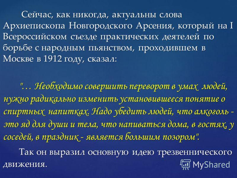 Сейчас, как никогда, актуальны слова Архиепископа Новгородского Арсения, который на I Всероссийском съезде практических деятелей по борьбе с народным пьянством, проходившем в Москве в 1912 году, сказал: Сейчас, как никогда, актуальны слова Архиеписко