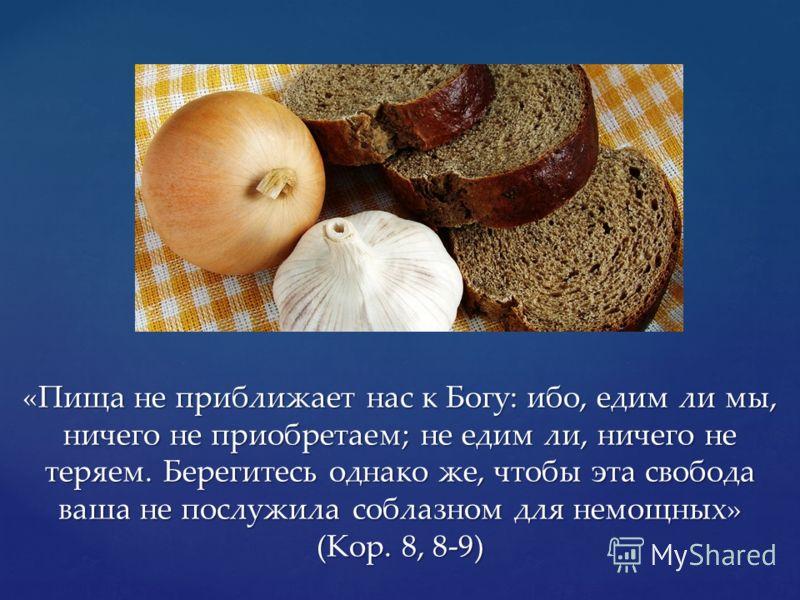 «Пища не приближает нас к Богу: ибо, едим ли мы, ничего не приобретаем; не едим ли, ничего не теряем. Берегитесь однако же, чтобы эта свобода ваша не послужила соблазном для немощных» (Кор. 8, 8-9)