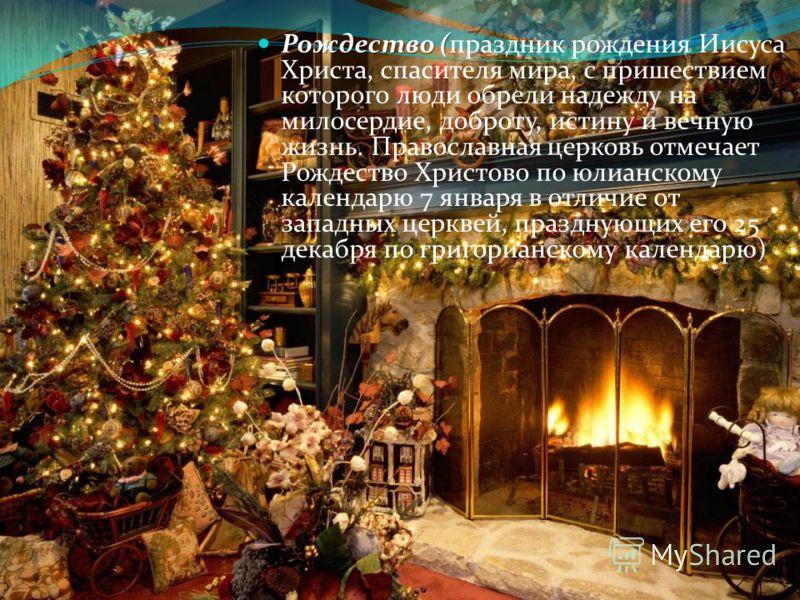 Рождество ( Рождество (праздник рождения Иисуса Христа, спасителя мира, с пришествием которого люди обрели надежду на милосердие, доброту, истину и вечную жизнь. Православная церковь отмечает Рождество Христово по юлианскому календарю 7 января в отли
