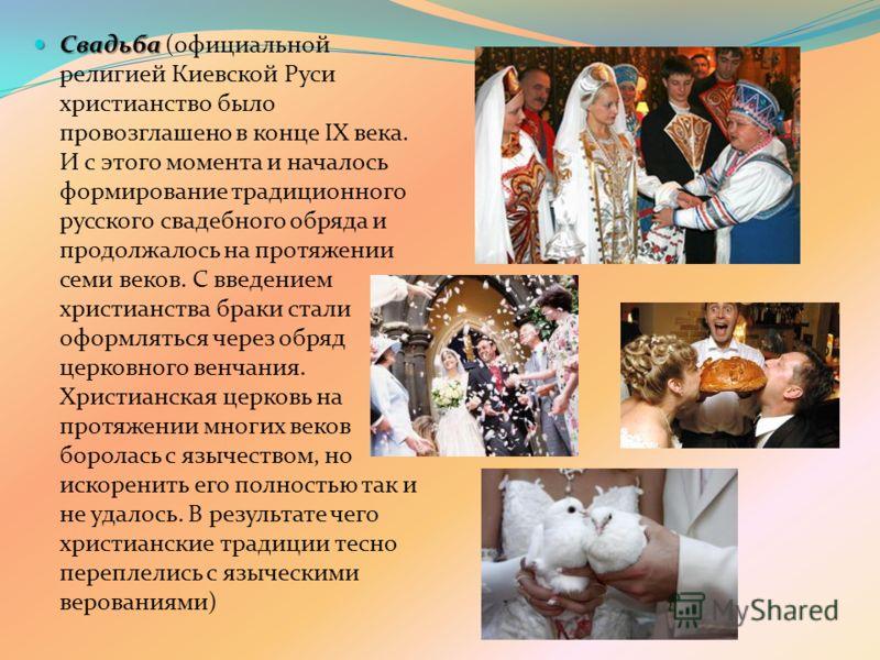 Свадьба Свадьба (официальной религией Киевской Руси христианство было провозглашено в конце IX века. И с этого момента и началось формирование традиционного русского свадебного обряда и продолжалось на протяжении семи веков. С введением христианства