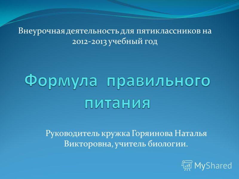 Внеурочная деятельность для пятиклассников на 2012-2013 учебный год Руководитель кружка Горяинова Наталья Викторовна, учитель биологии.