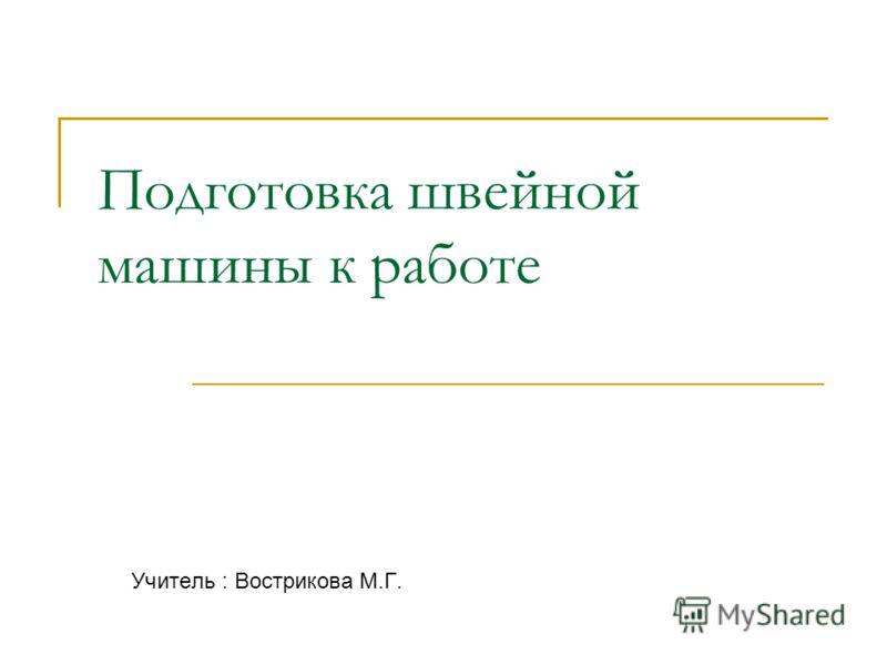 Подготовка швейной машины к работе Учитель : Вострикова М.Г.