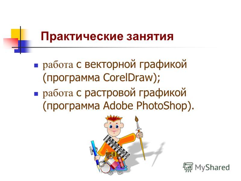 Практические занятия работа с векторной графикой (программа CorelDraw); работа с растровой графикой (программа Adobe PhotoShop).