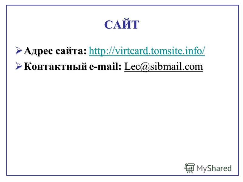 САЙТ Адрес сайта: http://virtcard.tomsite.info/ Адрес сайта: http://virtcard.tomsite.info/http://virtcard.tomsite.info/ Контактный e-mail: Lec@sibmail.com Контактный e-mail: Lec@sibmail.com
