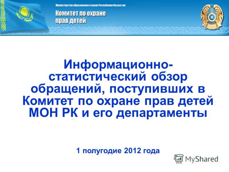 Информационно- статистический обзор обращений, поступивших в Комитет по охране прав детей МОН РК и его департаменты 1 полугодие 2012 года