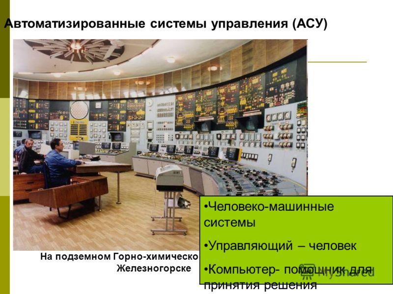 На подземном Горно-химическом комбинате в Железногорске Автоматизированные системы управления (АСУ) Человеко-машинные системы Управляющий – человек Компьютер- помощник для принятия решения