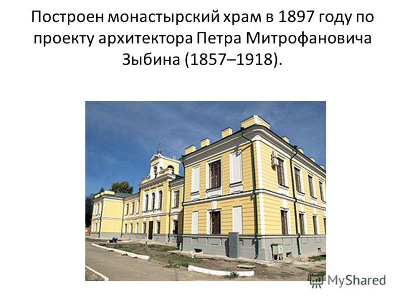Построен монастырский храм в 1897 году по проекту архитектора Петра Митрофановича Зыбина (1857–1918).