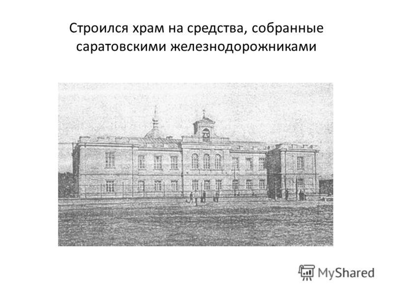 Строился храм на средства, собранные саратовскими железнодорожниками