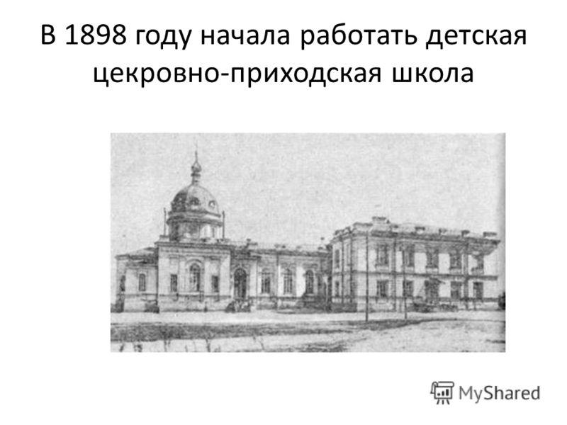 В 1898 году начала работать детская цекровно-приходская школа