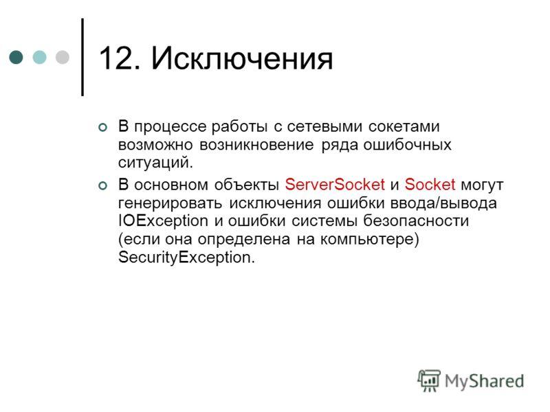 12. Исключения В процессе работы с сетевыми сокетами возможно возникновение ряда ошибочных ситуаций. В основном объекты ServerSocket и Socket могут генерировать исключения ошибки ввода/вывода IOException и ошибки системы безопасности (если она опреде