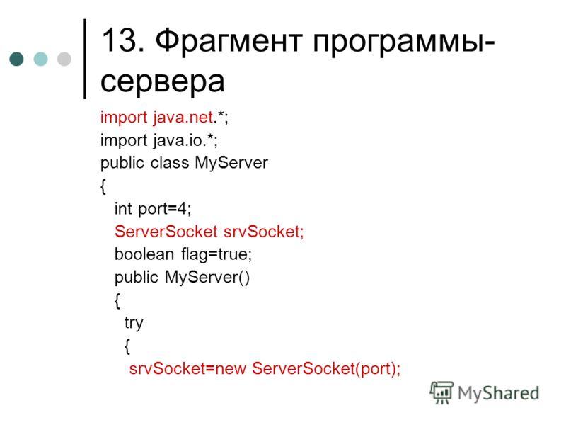 13. Фрагмент программы- сервера import java.net.*; import java.io.*; public class MyServer { int port=4; ServerSocket srvSocket; boolean flag=true; public MyServer() { try { srvSocket=new ServerSocket(port);