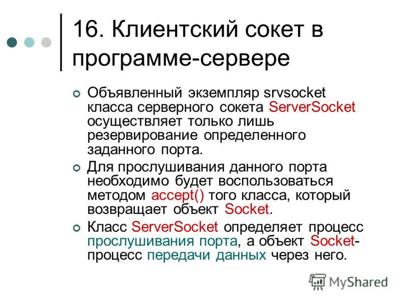 16. Клиентский сокет в программе-сервере Объявленный экземпляр srvsocket класса серверного сокета ServerSocket осуществляет только лишь резервирование определенного заданного порта. Для прослушивания данного порта необходимо будет воспользоваться мет