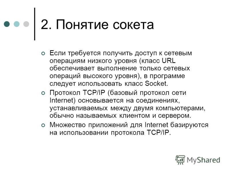 2. Понятие сокета Если требуется получить доступ к сетевым операциям низкого уровня (класс URL обеспечивает выполнение только сетевых операций высокого уровня), в программе следует использовать класс Socket. Протокол TCP/IP (базовый протокол сети Int