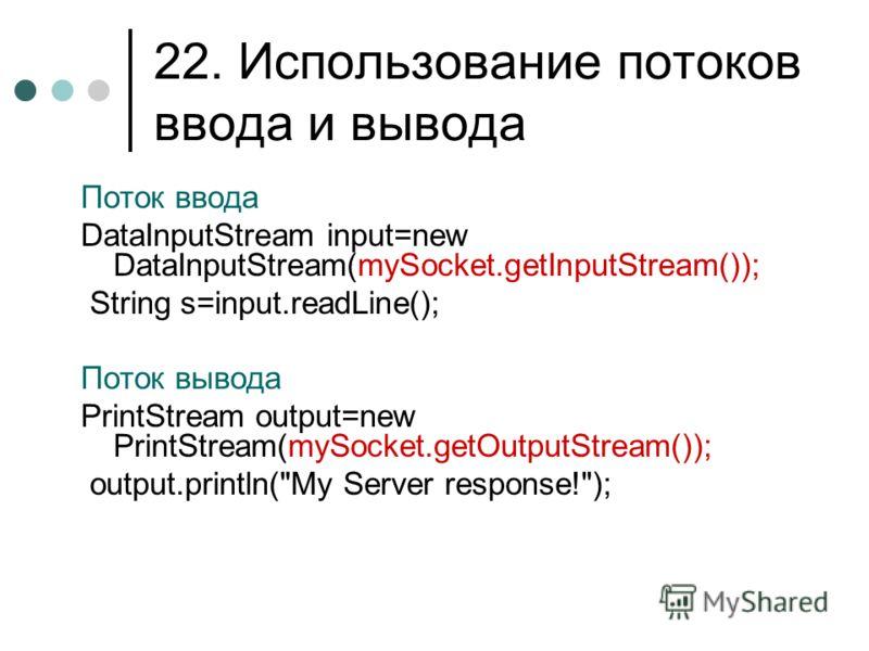 22. Использование потоков ввода и вывода Поток ввода DataInputStream input=new DataInputStream(mySocket.getInputStream()); String s=input.readLine(); Поток вывода PrintStream output=new PrintStream(mySocket.getOutputStream()); output.println(