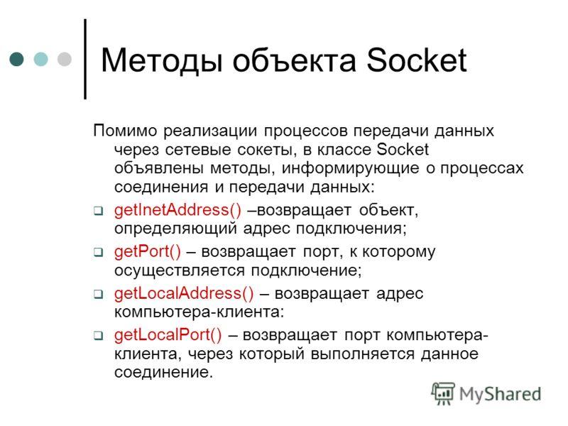 Методы объекта Socket Помимо реализации процессов передачи данных через сетевые сокеты, в классе Socket объявлены методы, информирующие о процессах соединения и передачи данных: getInetAddress() –возвращает объект, определяющий адрес подключения; get