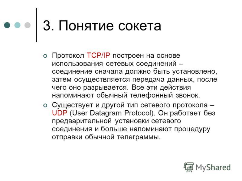 3. Понятие сокета Протокол TCP/IP построен на основе использования сетевых соединений – соединение сначала должно быть установлено, затем осуществляется передача данных, после чего оно разрывается. Все эти действия напоминают обычный телефонный звоно