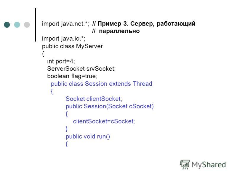 import java.net.*; // Пример 3. Сервер, работающий // параллельно import java.io.*; public class MyServer { int port=4; ServerSocket srvSocket; boolean flag=true; public class Session extends Thread { Socket clientSocket; public Session(Socket cSocke