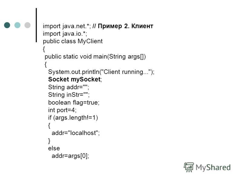 import java.net.*; // Пример 2. Клиент import java.io.*; public class MyClient { public static void main(String args[]) { System.out.println(