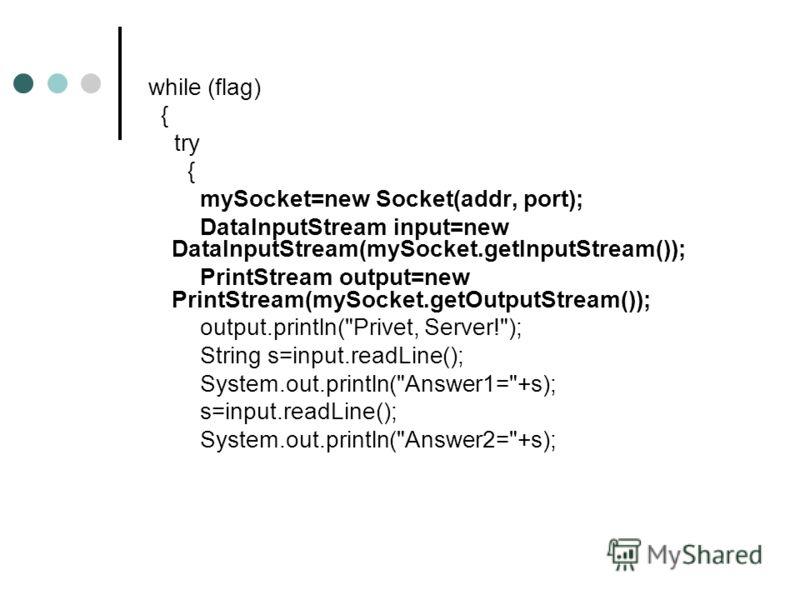 while (flag) { try { mySocket=new Socket(addr, port); DataInputStream input=new DataInputStream(mySocket.getInputStream()); PrintStream output=new PrintStream(mySocket.getOutputStream()); output.println(
