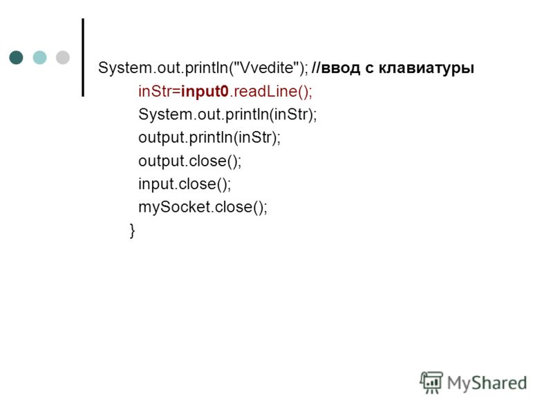 System.out.println(Vvedite); //ввод с клавиатуры inStr=input0.readLine(); System.out.println(inStr); output.println(inStr); output.close(); input.close(); mySocket.close(); }