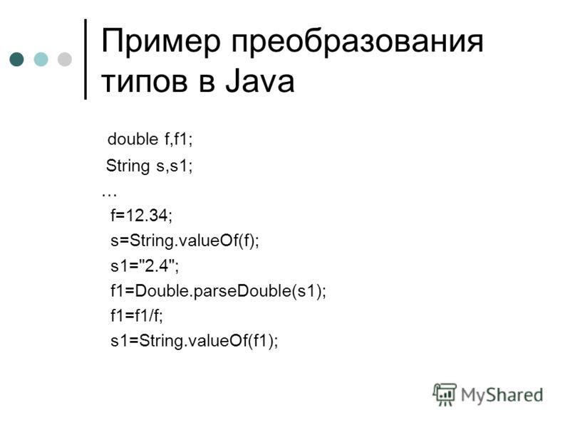 Пример преобразования типов в Java double f,f1; String s,s1; … f=12.34; s=String.valueOf(f); s1=2.4; f1=Double.parseDouble(s1); f1=f1/f; s1=String.valueOf(f1);