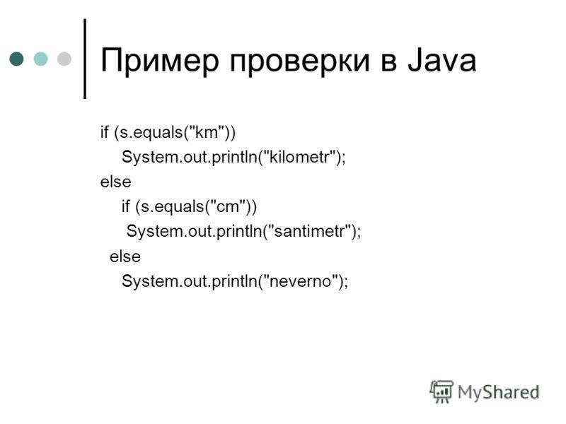 Пример проверки в Java if (s.equals(km)) System.out.println(kilometr); else if (s.equals(cm)) System.out.println(santimetr); else System.out.println(neverno);