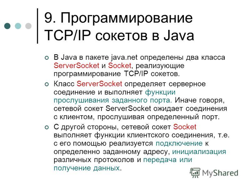 9. Программирование TCP/IP сокетов в Java В Java в пакете java.net определены два класса ServerSocket и Socket, реализующие программирование TCP/IP сокетов. Класс ServerSocket определяет серверное соединение и выполняет функции прослушивания заданног