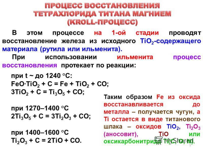 1 В этом процессе на 1-ой стадии проводят восстановление железа из исходного TiO 2 -содержащего материала (рутила или ильменита). При использовании ильменита процесс восстановления протекает по реакции: при t ~ до 1240 °С: FeO·TiO 2 + С = Fe + TiO 2