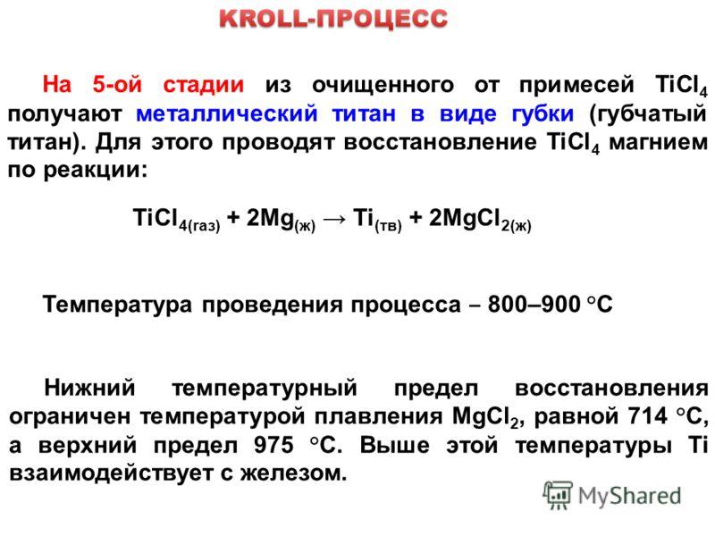 На 5-ой стадии из очищенного от примесей TiCl 4 получают металлический титан в виде губки (губчатый титан). Для этого проводят восстановление TiCl 4 магнием по реакции: TiCl 4(raз) + 2Mg (ж) Ti (тв) + 2MgCl 2(ж) Температура проведения процесса 800–90