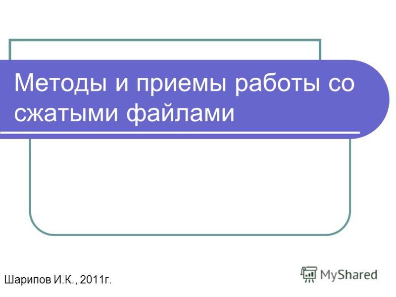 Методы и приемы работы со сжатыми файлами Шарипов И.К., 2011г.