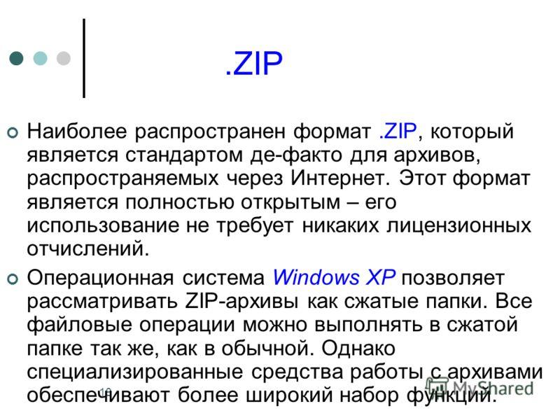 18.ZIP Наиболее распространен формат.ZIP, который является стандартом де-факто для архивов, распространяемых через Интернет. Этот формат является полностью открытым – его использование не требует никаких лицензионных отчислений. Операционная система