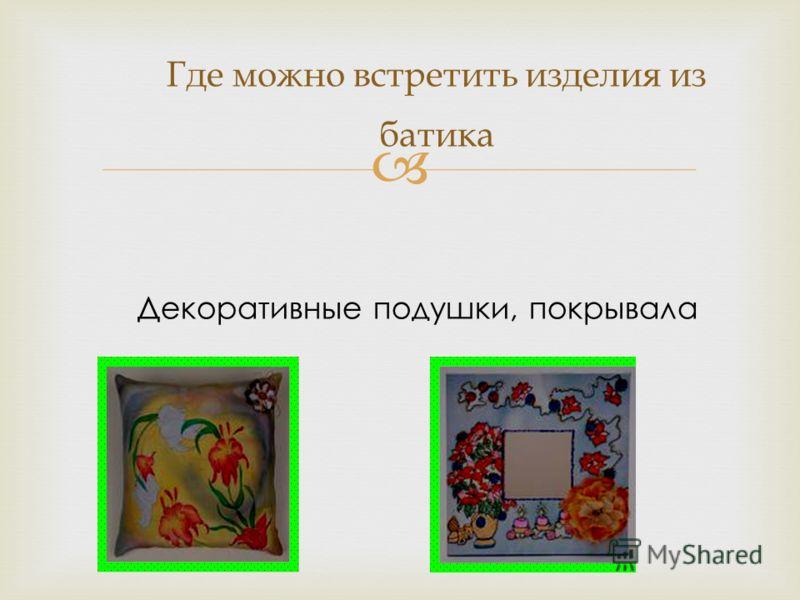 Где можно встретить изделия из батика Декоративные подушки, покрывала
