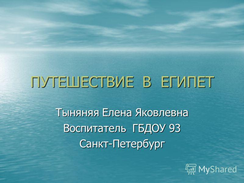 ПУТЕШЕСТВИЕ В ЕГИПЕТ Тыняняя Елена Яковлевна Воспитатель ГБДОУ 93 Санкт-Петербург