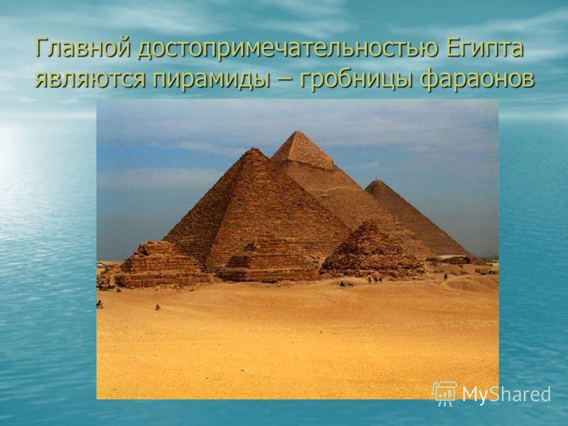 Главной достопримечательностью Египта являются пирамиды – гробницы фараонов