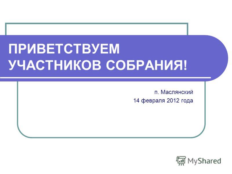 ПРИВЕТСТВУЕМ УЧАСТНИКОВ СОБРАНИЯ! п. Маслянский 14 февраля 2012 года