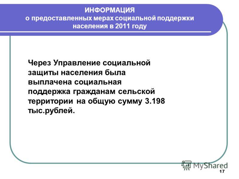 17 ИНФОРМАЦИЯ о предоставленных мерах социальной поддержки населения в 2011 году Через Управление социальной защиты населения была выплачена социальная поддержка гражданам сельской территории на общую сумму 3.198 тыс.рублей.